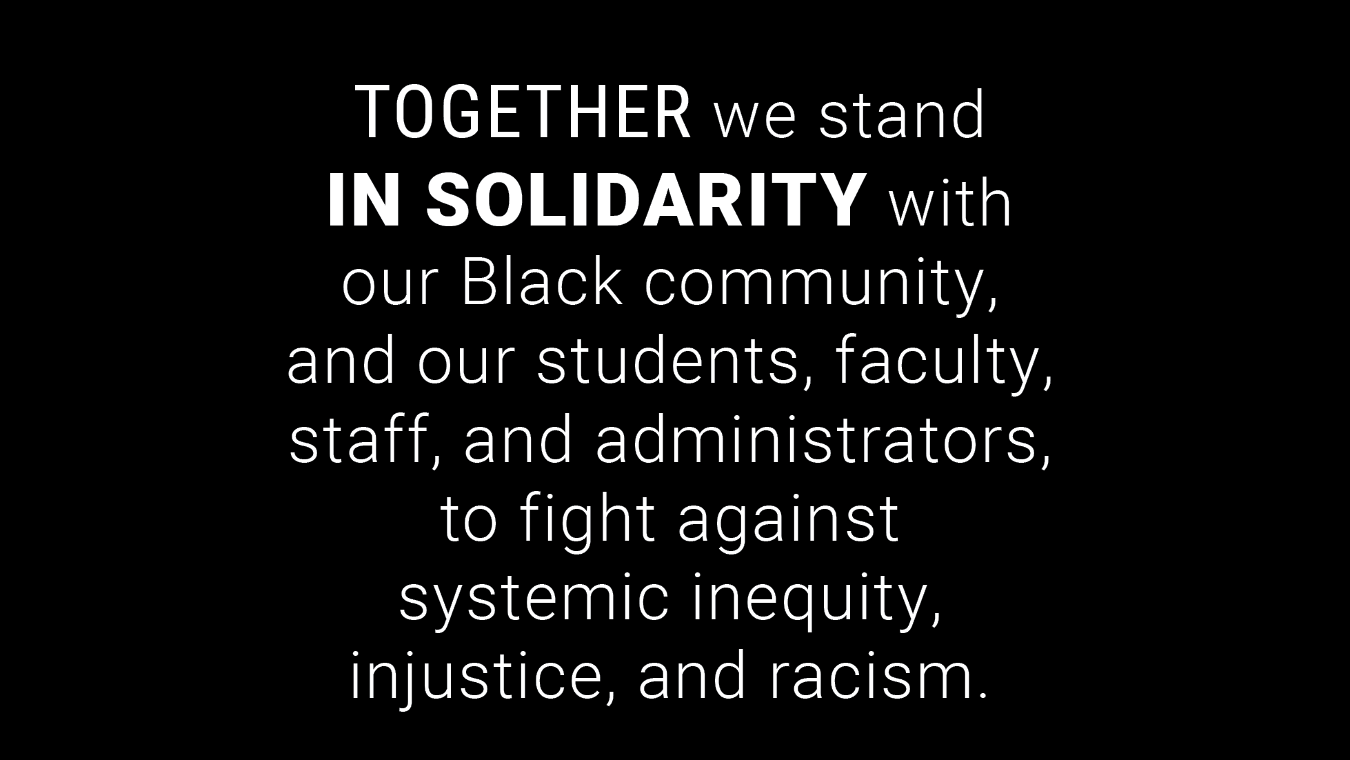 Together we stand in solidarity with our Black community, and our students, faculty, staff, and administrators, to fight against systemic inequity, injustice, and racism.